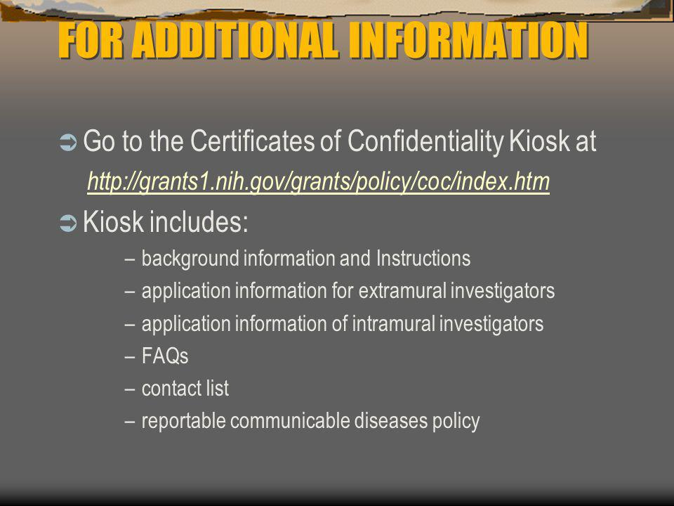 FOR ADDITIONAL INFORMATION  Go to the Certificates of Confidentiality Kiosk at http://grants1.nih.gov/grants/policy/coc/index.htm  Kiosk includes: –background information and Instructions –application information for extramural investigators –application information of intramural investigators –FAQs –contact list –reportable communicable diseases policy