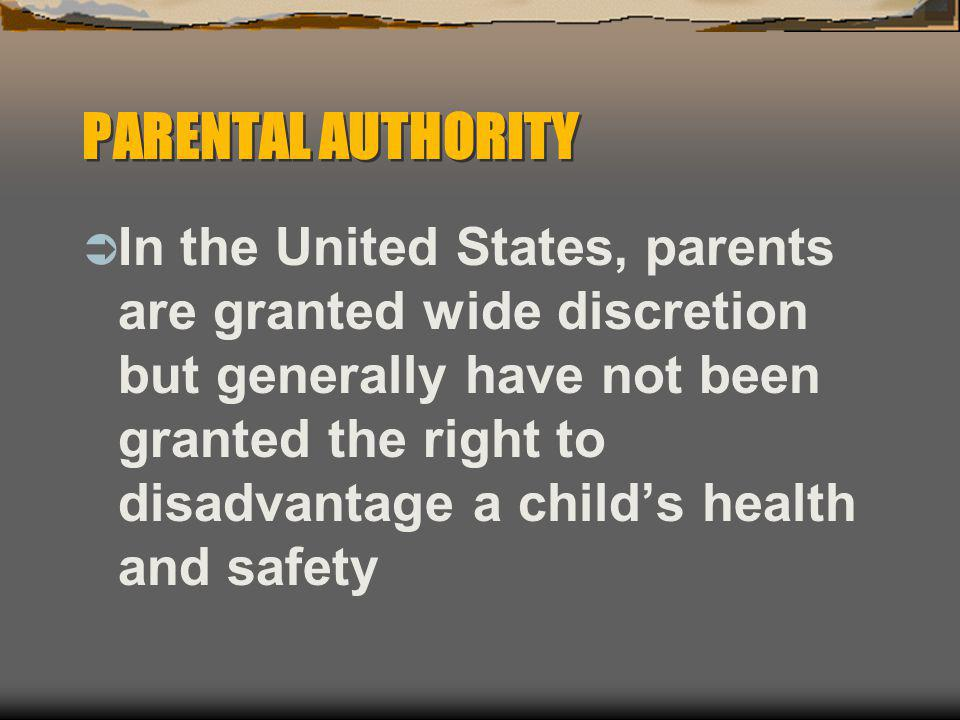 PARENTAL AUTHORITY  In the United States, parents are granted wide discretion but generally have not been granted the right to disadvantage a child's