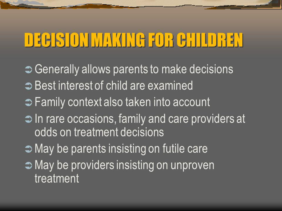 DECISION MAKING FOR CHILDREN  Generally allows parents to make decisions  Best interest of child are examined  Family context also taken into accou