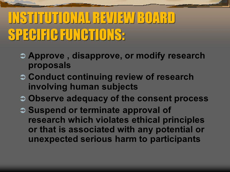 INSTITUTIONAL REVIEW BOARD SPECIFIC FUNCTIONS:  Approve, disapprove, or modify research proposals  Conduct continuing review of research involving h