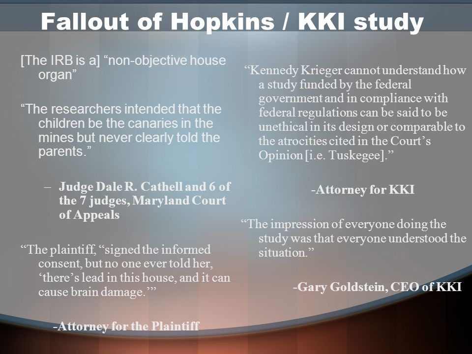 Fallout of Hopkins / KKI study [The IRB is a] non-objective house organ The researchers intended that the children be the canaries in the mines but never clearly told the parents. –Judge Dale R.