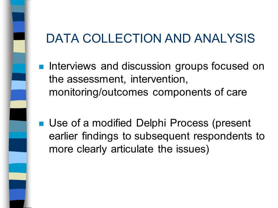 DATA COLLECTION AND ANALYSIS n Interviews and discussion groups focused on the assessment, intervention, monitoring/outcomes components of care n Use