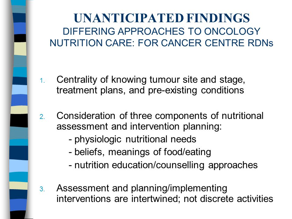 UNANTICIPATED FINDINGS DIFFERING APPROACHES TO ONCOLOGY NUTRITION CARE: FOR CANCER CENTRE RDNs 1. Centrality of knowing tumour site and stage, treatme