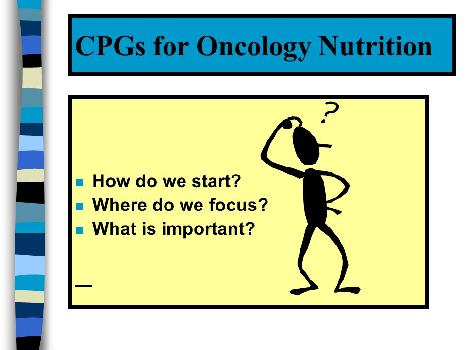 PRACTICE RESOURCE NEEDS OF CANCER CENTRE RDNs ¬ CPGs and/or evidence summaries  An oncology nutrition practice research program ® A Foundations of Oncology Nutrition Care Manual