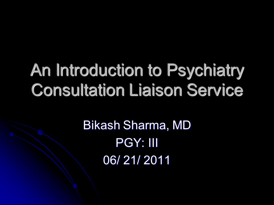 An Introduction to Psychiatry Consultation Liaison Service Bikash Sharma, MD PGY: III 06/ 21/ 2011