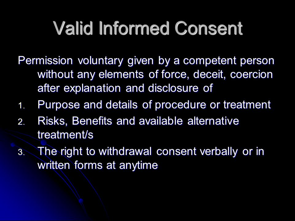 Valid Informed Consent Permission voluntary given by a competent person without any elements of force, deceit, coercion after explanation and disclosure of 1.