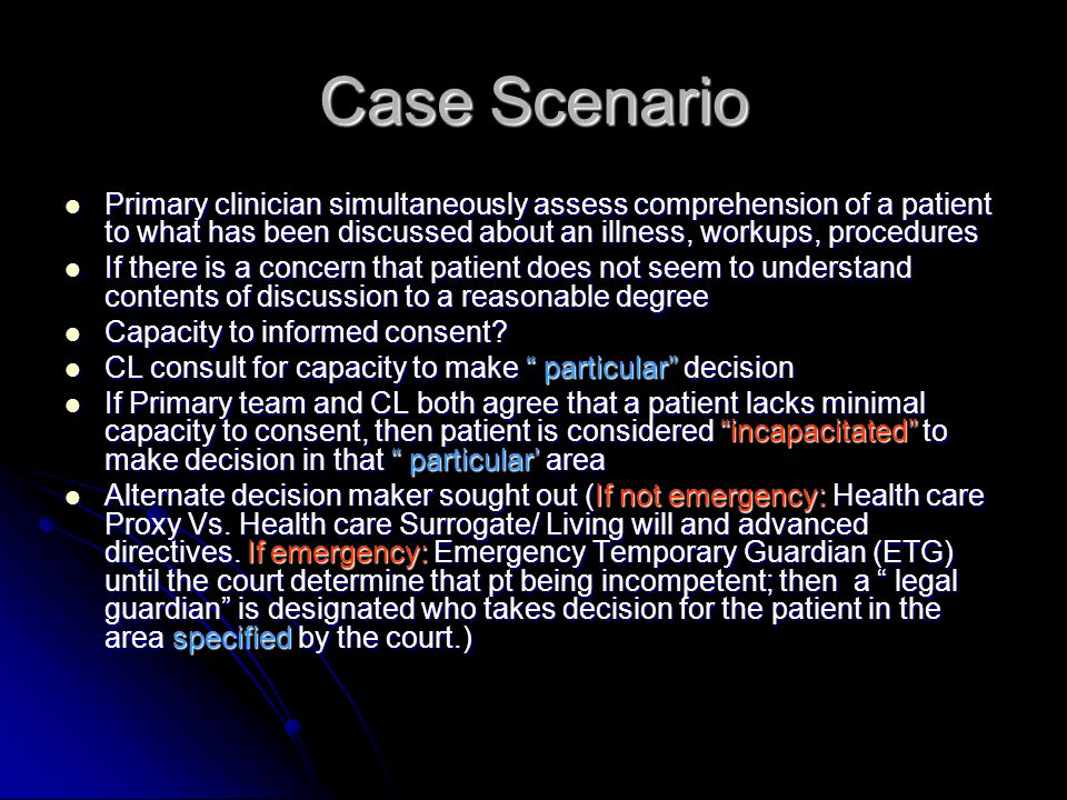 Case Scenario Primary clinician simultaneously assess comprehension of a patient to what has been discussed about an illness, workups, procedures Primary clinician simultaneously assess comprehension of a patient to what has been discussed about an illness, workups, procedures If there is a concern that patient does not seem to understand contents of discussion to a reasonable degree If there is a concern that patient does not seem to understand contents of discussion to a reasonable degree Capacity to informed consent.
