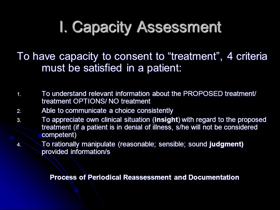 """I. Capacity Assessment To have capacity to consent to """"treatment"""", 4 criteria must be satisfied in a patient: 1. To understand relevant information ab"""
