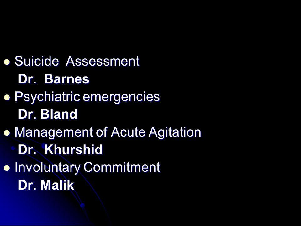 Suicide Assessment Suicide Assessment Dr. Barnes Dr. Barnes Psychiatric emergencies Psychiatric emergencies Dr. Bland Dr. Bland Management of Acute Ag