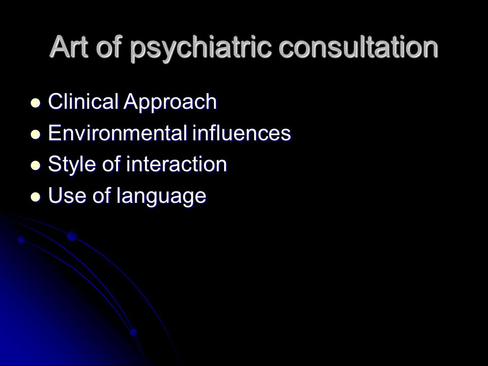Art of psychiatric consultation Clinical Approach Clinical Approach Environmental influences Environmental influences Style of interaction Style of interaction Use of language Use of language