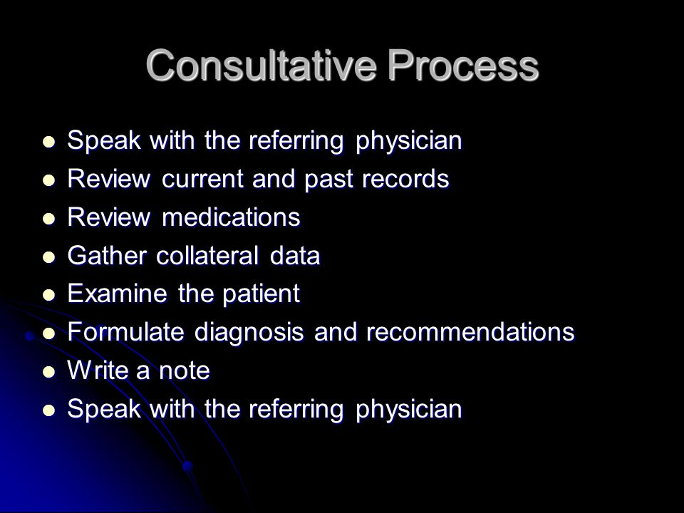 Consultative Process Speak with the referring physician Speak with the referring physician Review current and past records Review current and past records Review medications Review medications Gather collateral data Gather collateral data Examine the patient Examine the patient Formulate diagnosis and recommendations Formulate diagnosis and recommendations Write a note Write a note Speak with the referring physician Speak with the referring physician