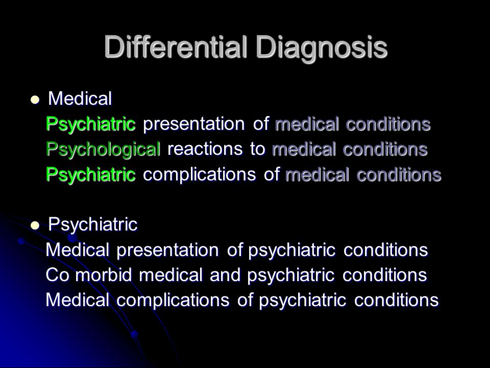 Differential Diagnosis Medical Medical Psychiatric presentation of medical conditions Psychiatric presentation of medical conditions Psychological reactions to medical conditions Psychological reactions to medical conditions Psychiatric complications of medical conditions Psychiatric complications of medical conditions Psychiatric Psychiatric Medical presentation of psychiatric conditions Medical presentation of psychiatric conditions Co morbid medical and psychiatric conditions Co morbid medical and psychiatric conditions Medical complications of psychiatric conditions Medical complications of psychiatric conditions