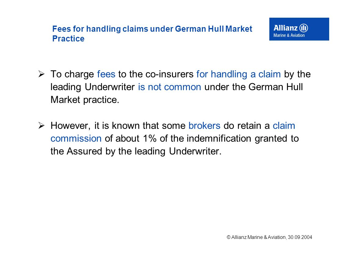 © Allianz Marine & Aviation, 30.09.2004 Fees for handling claims under German Hull Market Practice  To charge fees to the co-insurers for handling a claim by the leading Underwriter is not common under the German Hull Market practice.