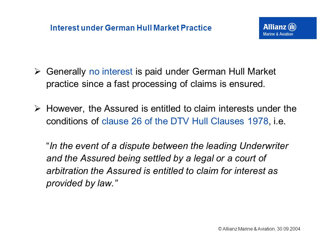 © Allianz Marine & Aviation, 30.09.2004 Interest under German Hull Market Practice  Generally no interest is paid under German Hull Market practice since a fast processing of claims is ensured.