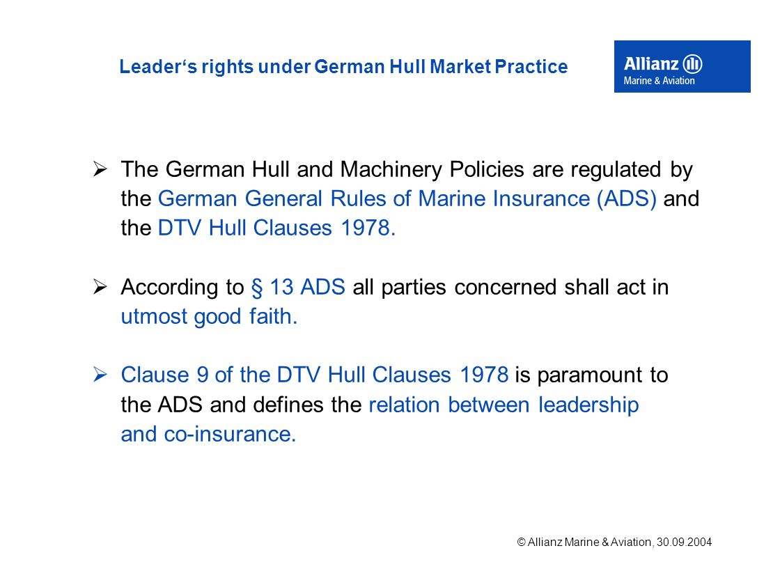 © Allianz Marine & Aviation, 30.09.2004 Leader's rights under German Hull Market Practice  The German Hull and Machinery Policies are regulated by the German General Rules of Marine Insurance (ADS) and the DTV Hull Clauses 1978.
