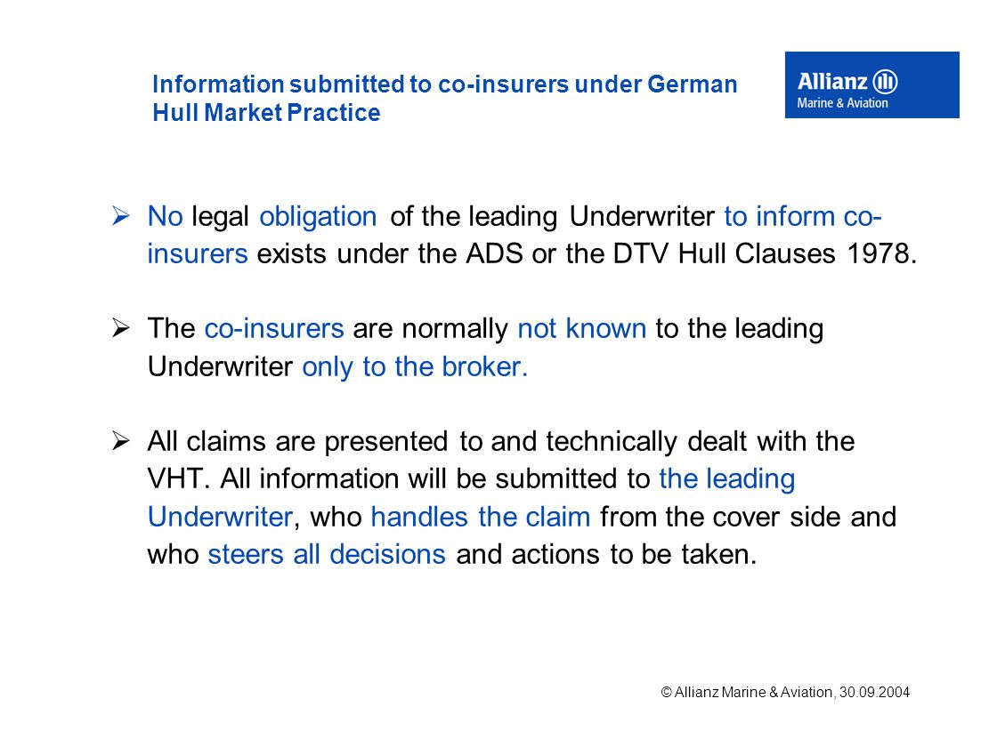 © Allianz Marine & Aviation, 30.09.2004 Information submitted to co-insurers under German Hull Market Practice  No legal obligation of the leading Underwriter to inform co- insurers exists under the ADS or the DTV Hull Clauses 1978.
