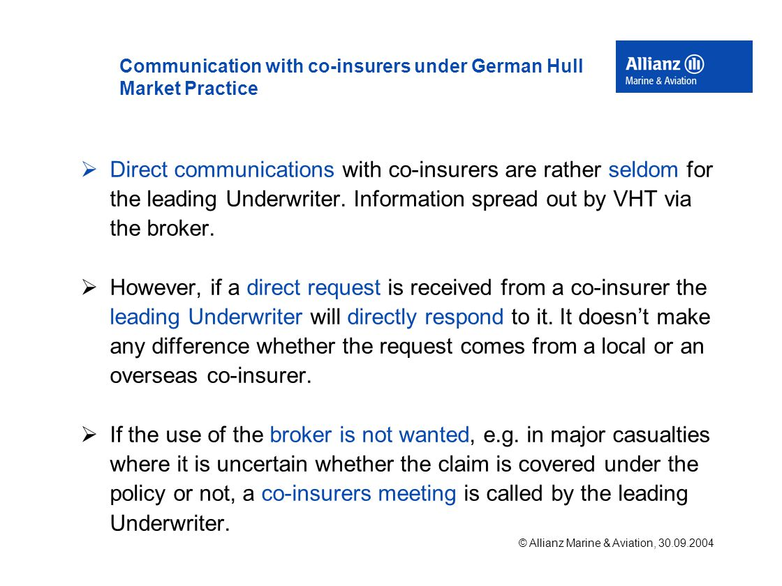 © Allianz Marine & Aviation, 30.09.2004 Communication with co-insurers under German Hull Market Practice  Direct communications with co-insurers are rather seldom for the leading Underwriter.
