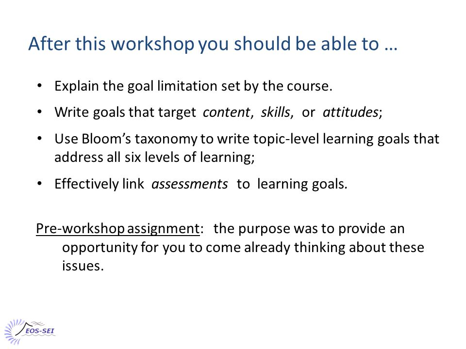 Workshop plan of action 1.Introduction 2.Goal limitations from course background 3.Course level goals 4.Topic level learning goals & Bloom's taxonomy 5.Assessment: building questions that inform both students and instructors.