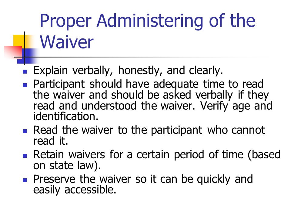 Proper Administering of the Waiver Explain verbally, honestly, and clearly.
