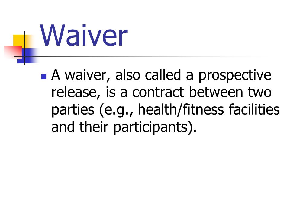 Waiver A waiver, also called a prospective release, is a contract between two parties (e.g., health/fitness facilities and their participants).