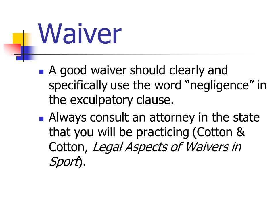 Waiver A good waiver should clearly and specifically use the word negligence in the exculpatory clause.