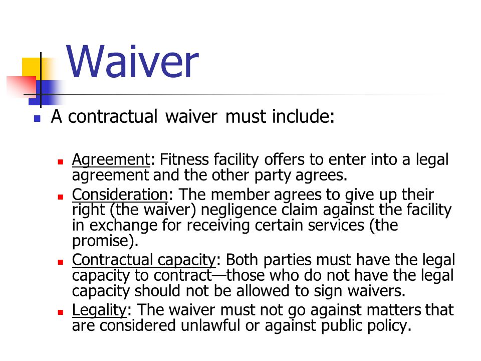 Waiver A contractual waiver must include: Agreement: Fitness facility offers to enter into a legal agreement and the other party agrees.