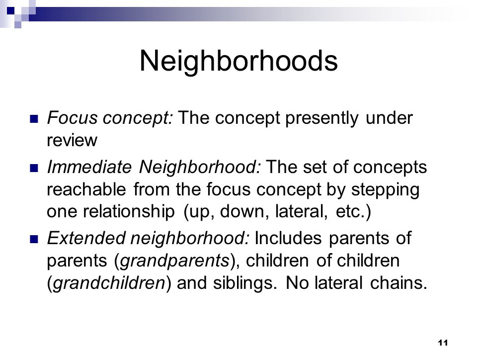 11 Neighborhoods Focus concept: The concept presently under review Immediate Neighborhood: The set of concepts reachable from the focus concept by ste