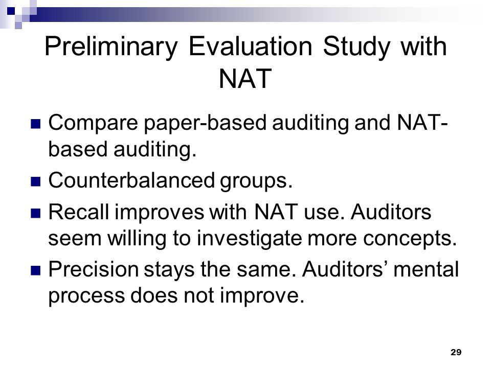 29 Preliminary Evaluation Study with NAT Compare paper-based auditing and NAT- based auditing. Counterbalanced groups. Recall improves with NAT use. A