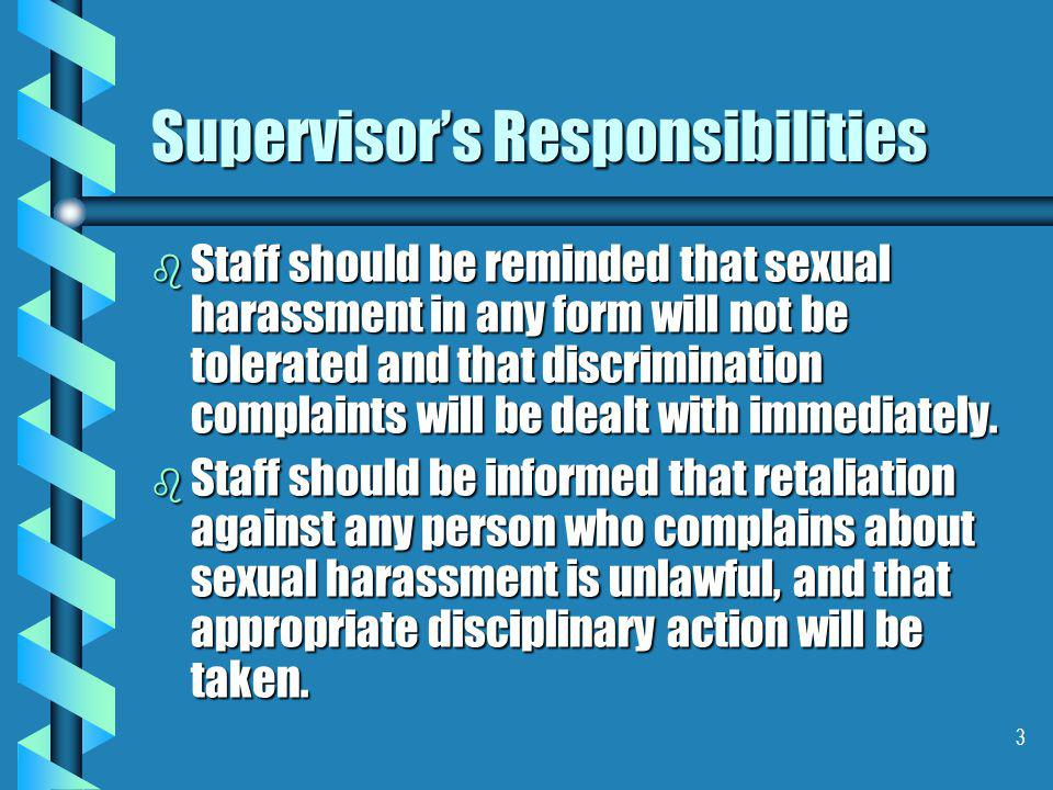 3 Supervisor's Responsibilities b Staff should be reminded that sexual harassment in any form will not be tolerated and that discrimination complaints will be dealt with immediately.