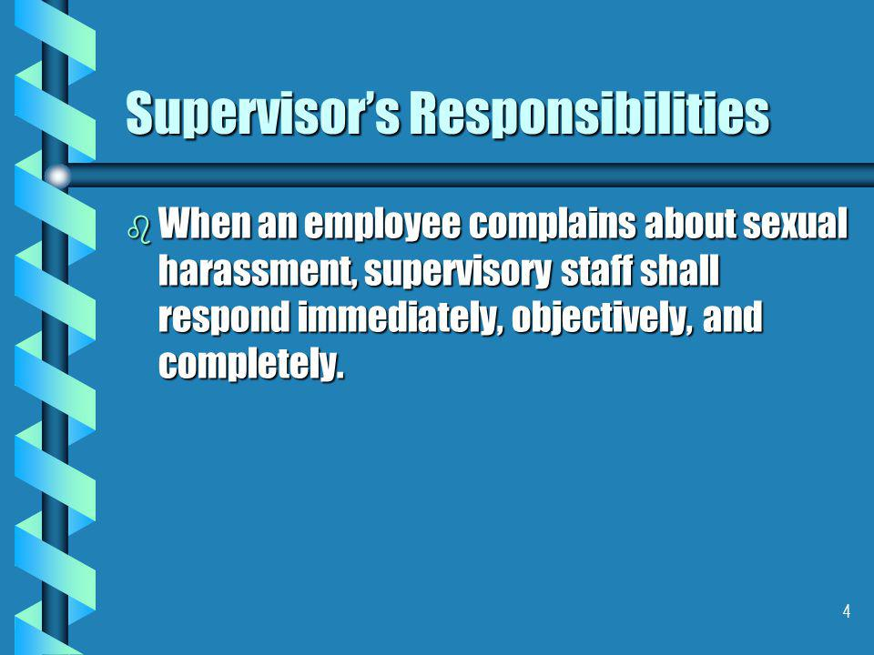 4 Supervisor's Responsibilities b When an employee complains about sexual harassment, supervisory staff shall respond immediately, objectively, and completely.