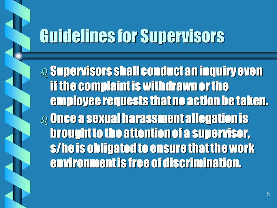 5 Guidelines for Supervisors b Supervisors shall conduct an inquiry even if the complaint is withdrawn or the employee requests that no action be taken.