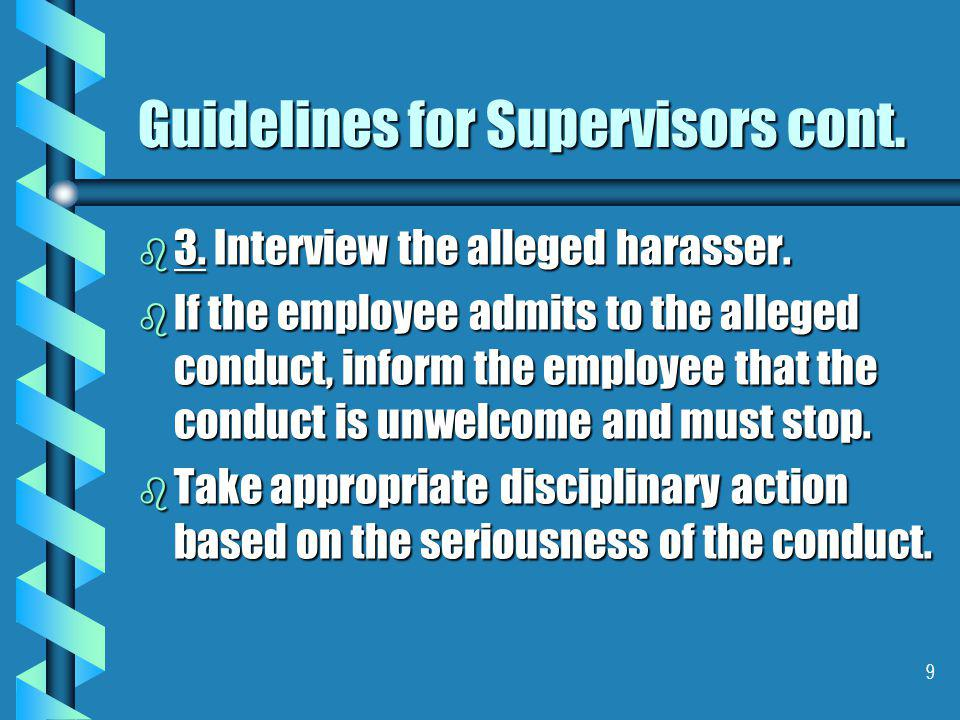 9 Guidelines for Supervisors cont. b 3. Interview the alleged harasser.