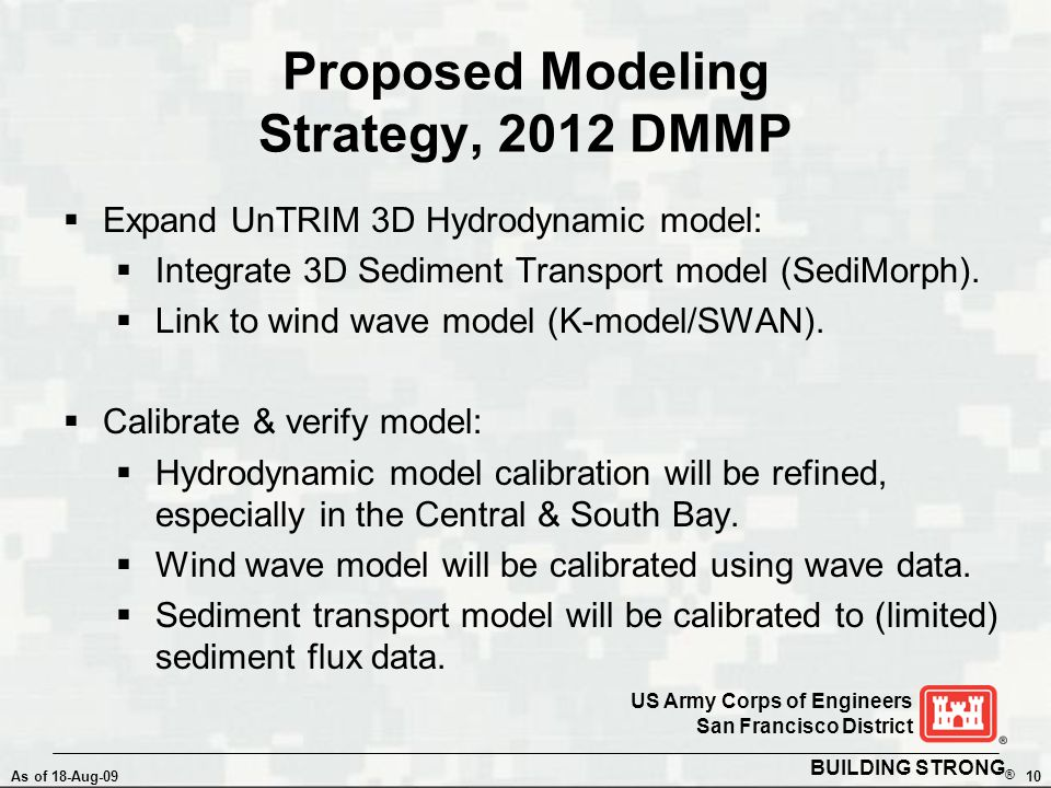 BUILDING STRONG ® As of 18-Aug-0910 US Army Corps of Engineers San Francisco District Proposed Modeling Strategy, 2012 DMMP  Expand UnTRIM 3D Hydrodynamic model:  Integrate 3D Sediment Transport model (SediMorph).