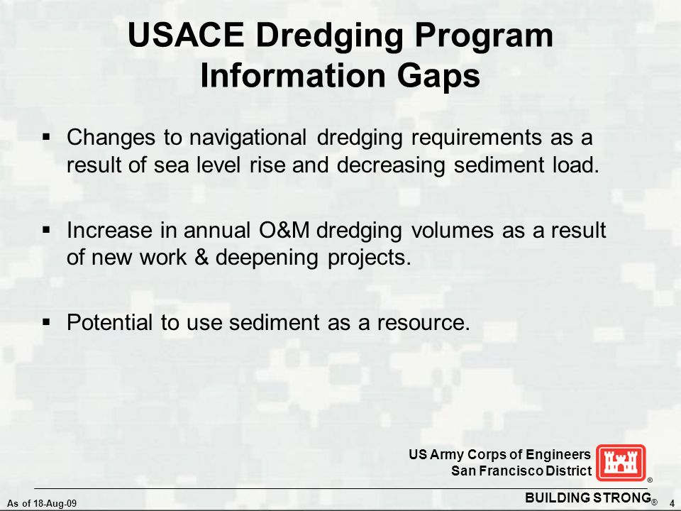 BUILDING STRONG ® As of 18-Aug-094 US Army Corps of Engineers San Francisco District USACE Dredging Program Information Gaps  Changes to navigational dredging requirements as a result of sea level rise and decreasing sediment load.