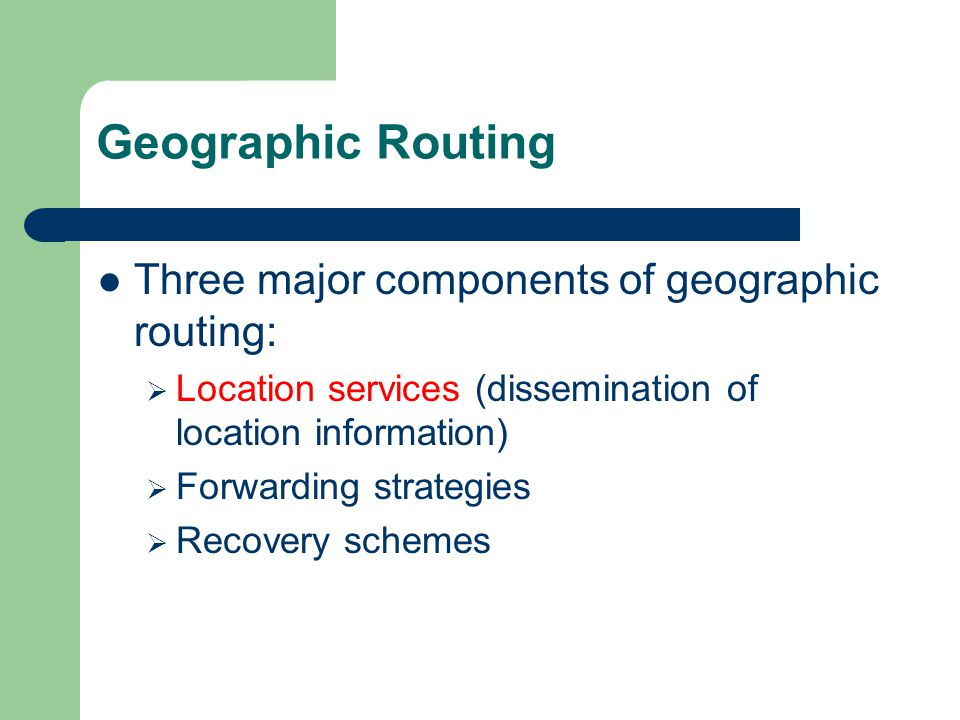 Geographic Routing Three major components of geographic routing:  Location services (dissemination of location information)  Forwarding strategies  Recovery schemes