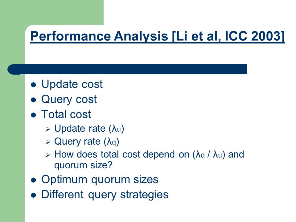 Performance Analysis [Li et al, ICC 2003] Update cost Query cost Total cost  Update rate (λ u )  Query rate (λ q )  How does total cost depend on (λ q / λ u ) and quorum size.