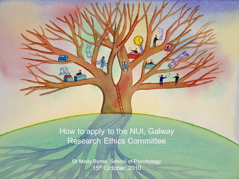How to apply to the NUI, Galway Research Ethics Committee Dr Molly Byrne, School of Psychology 15 th October, 2010