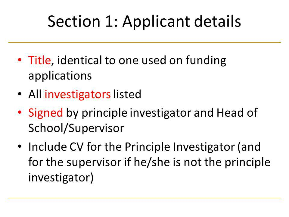 Section 1: Applicant details Title, identical to one used on funding applications All investigators listed Signed by principle investigator and Head of School/Supervisor Include CV for the Principle Investigator (and for the supervisor if he/she is not the principle investigator)