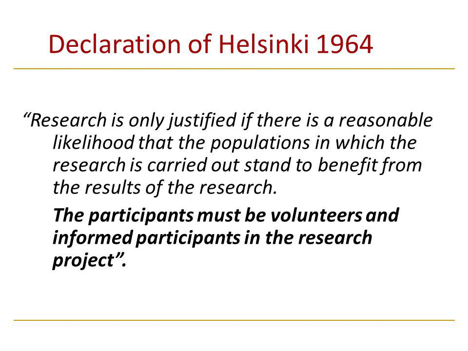 Declaration of Helsinki 1964 Research is only justified if there is a reasonable likelihood that the populations in which the research is carried out stand to benefit from the results of the research.
