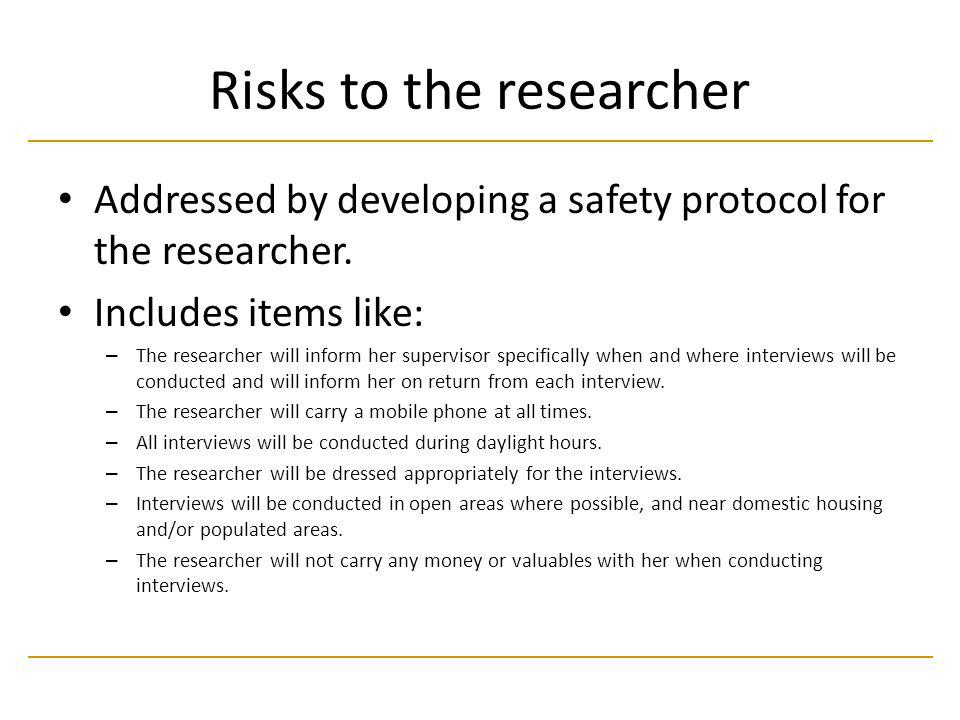 Risks to the researcher Addressed by developing a safety protocol for the researcher. Includes items like: – The researcher will inform her supervisor