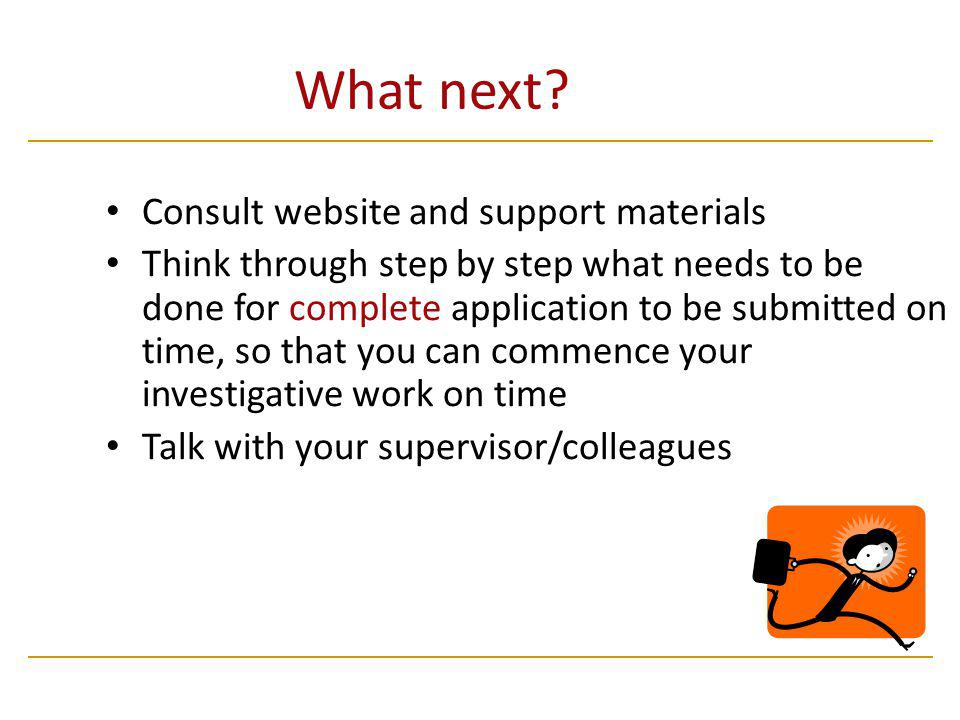 What next? Consult website and support materials Think through step by step what needs to be done for complete application to be submitted on time, so