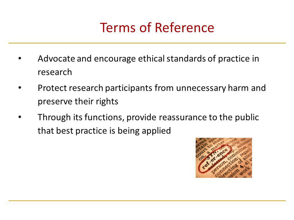 Terms of Reference Advocate and encourage ethical standards of practice in research Protect research participants from unnecessary harm and preserve their rights Through its functions, provide reassurance to the public that best practice is being applied