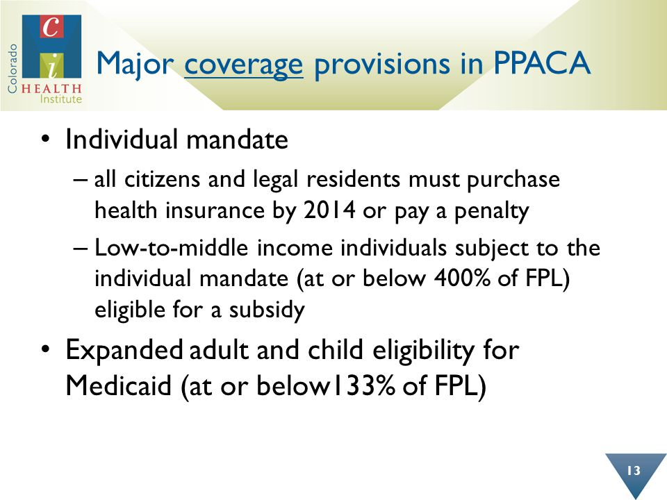 Major coverage provisions in PPACA Individual mandate – all citizens and legal residents must purchase health insurance by 2014 or pay a penalty – Low-to-middle income individuals subject to the individual mandate (at or below 400% of FPL) eligible for a subsidy Expanded adult and child eligibility for Medicaid (at or below133% of FPL) 13