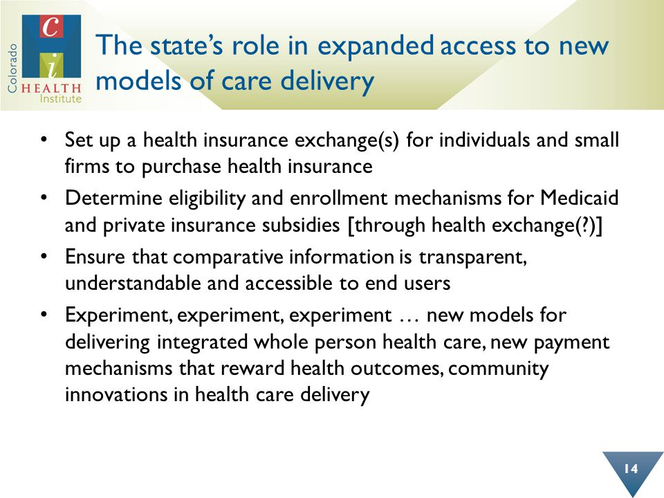 The state's role in expanded access to new models of care delivery Set up a health insurance exchange(s) for individuals and small firms to purchase health insurance Determine eligibility and enrollment mechanisms for Medicaid and private insurance subsidies [through health exchange( )] Ensure that comparative information is transparent, understandable and accessible to end users Experiment, experiment, experiment … new models for delivering integrated whole person health care, new payment mechanisms that reward health outcomes, community innovations in health care delivery 14