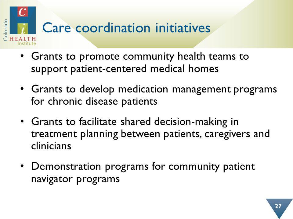 Care coordination initiatives Grants to promote community health teams to support patient-centered medical homes Grants to develop medication management programs for chronic disease patients Grants to facilitate shared decision-making in treatment planning between patients, caregivers and clinicians Demonstration programs for community patient navigator programs 27