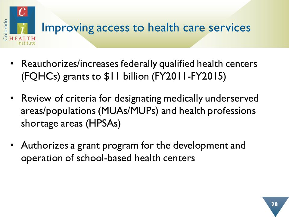 Improving access to health care services Reauthorizes/increases federally qualified health centers (FQHCs) grants to $11 billion (FY2011-FY2015) Review of criteria for designating medically underserved areas/populations (MUAs/MUPs) and health professions shortage areas (HPSAs) Authorizes a grant program for the development and operation of school-based health centers 28