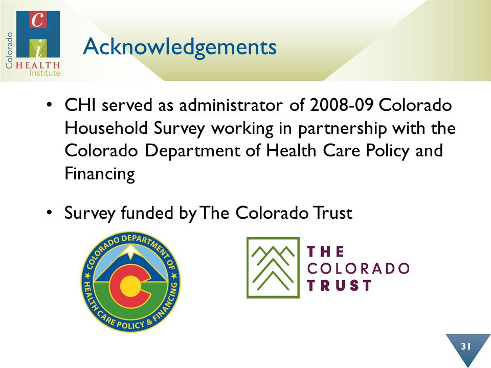 Acknowledgements CHI served as administrator of 2008-09 Colorado Household Survey working in partnership with the Colorado Department of Health Care Policy and Financing Survey funded by The Colorado Trust 31