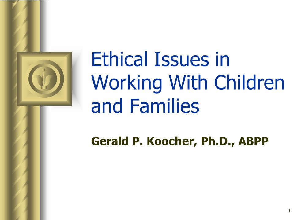 1 Ethical Issues in Working With Children and Families Gerald P. Koocher, Ph.D., ABPP