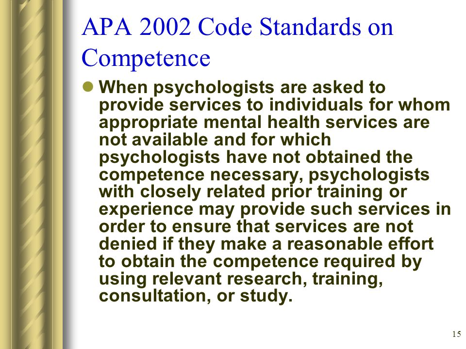 15 APA 2002 Code Standards on Competence When psychologists are asked to provide services to individuals for whom appropriate mental health services are not available and for which psychologists have not obtained the competence necessary, psychologists with closely related prior training or experience may provide such services in order to ensure that services are not denied if they make a reasonable effort to obtain the competence required by using relevant research, training, consultation, or study.