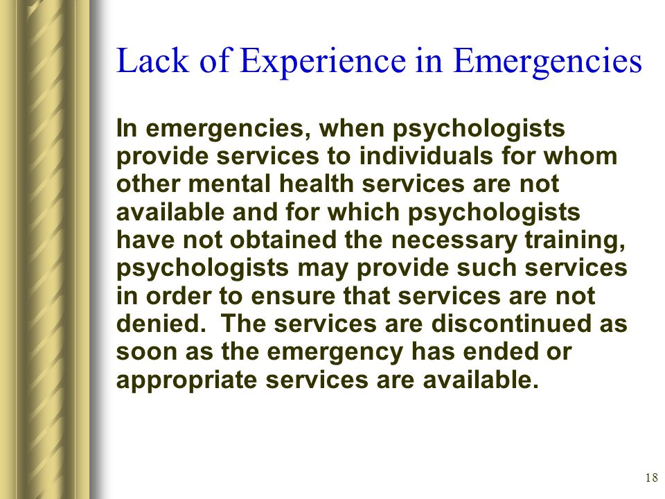 18 Lack of Experience in Emergencies In emergencies, when psychologists provide services to individuals for whom other mental health services are not available and for which psychologists have not obtained the necessary training, psychologists may provide such services in order to ensure that services are not denied.